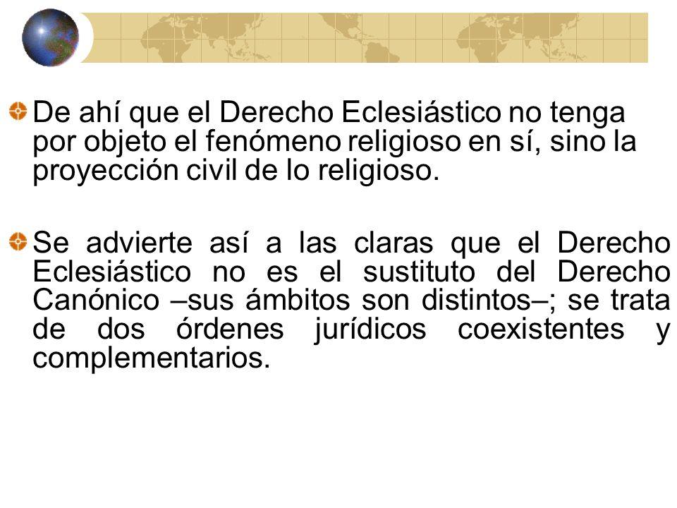 De ahí que el Derecho Eclesiástico no tenga por objeto el fenómeno religioso en sí, sino la proyección civil de lo religioso.