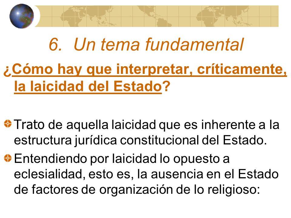 6. Un tema fundamental ¿Cómo hay que interpretar, críticamente, la laicidad del Estado