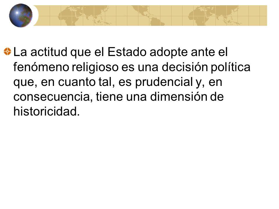 La actitud que el Estado adopte ante el fenómeno religioso es una decisión política que, en cuanto tal, es prudencial y, en consecuencia, tiene una dimensión de historicidad.