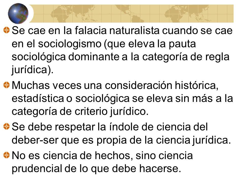 Se cae en la falacia naturalista cuando se cae en el sociologismo (que eleva la pauta sociológica dominante a la categoría de regla jurídica).