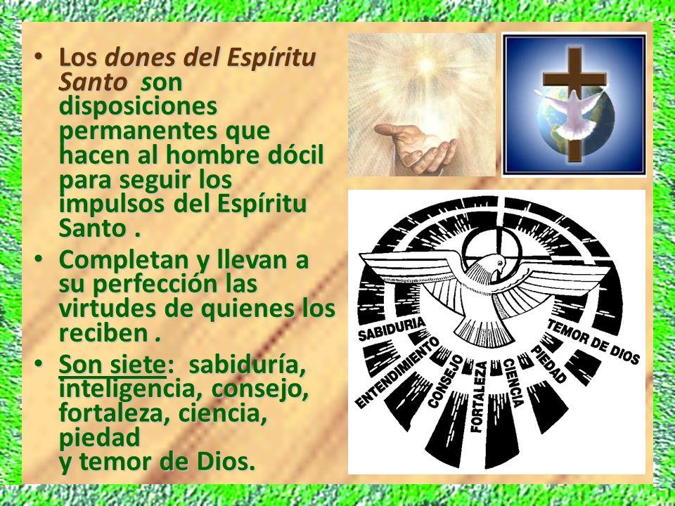 Los dones del Espíritu Santo son disposiciones permanentes que hacen al hombre dócil para seguir los impulsos del Espíritu Santo .