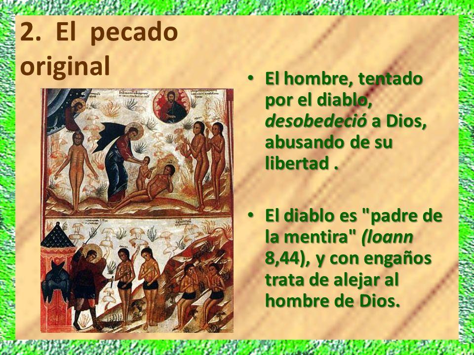 2. El pecado original El hombre, tentado por el diablo, desobedeció a Dios, abusando de su libertad .