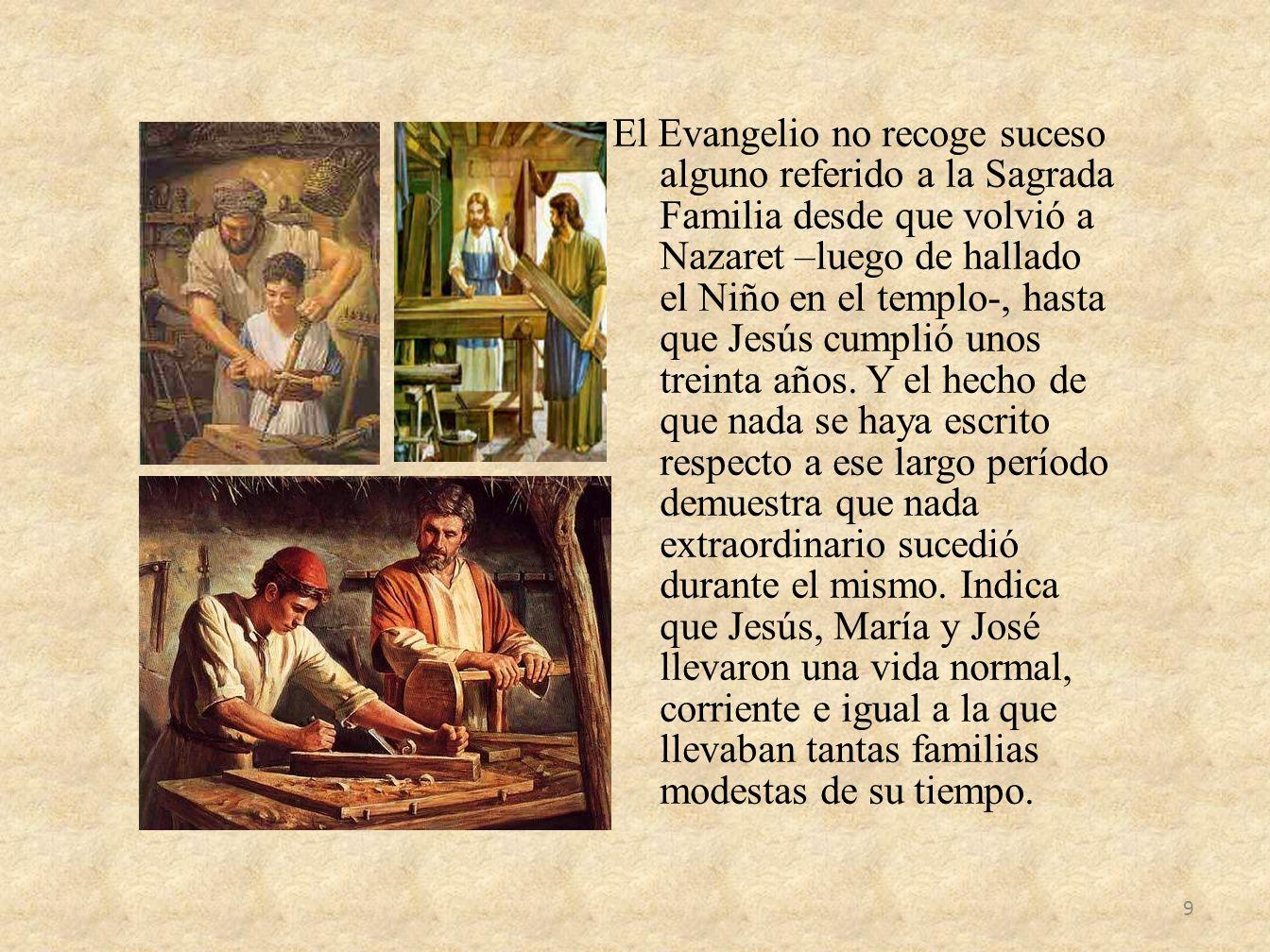 El Evangelio no recoge suceso alguno referido a la Sagrada Familia desde que volvió a Nazaret –luego de hallado el Niño en el templo-, hasta que Jesús cumplió unos treinta años.