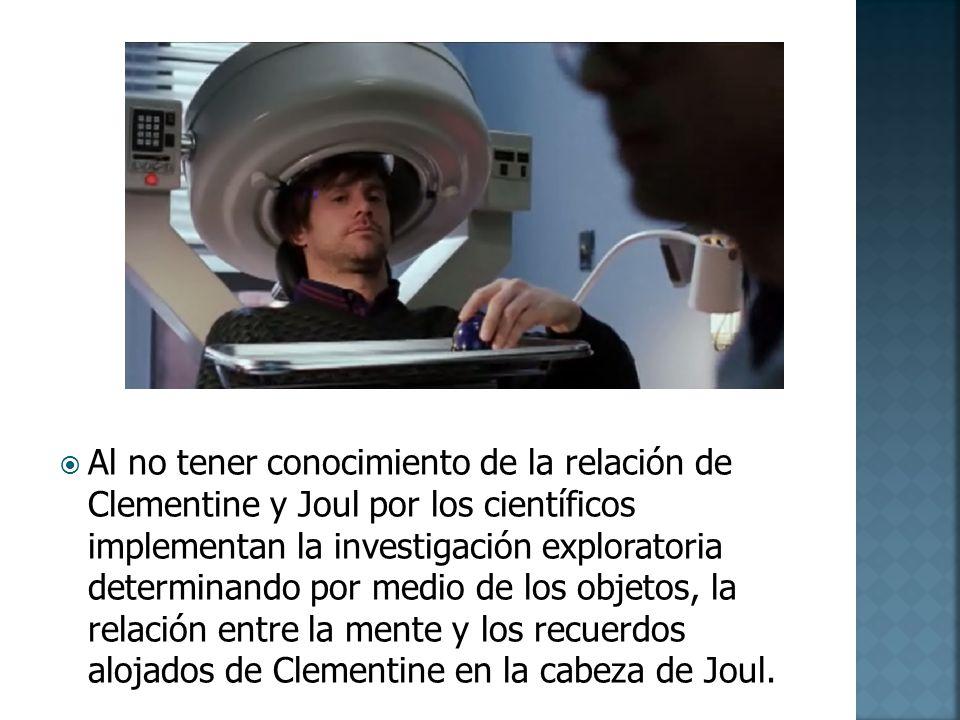 Al no tener conocimiento de la relación de Clementine y Joul por los científicos implementan la investigación exploratoria determinando por medio de los objetos, la relación entre la mente y los recuerdos alojados de Clementine en la cabeza de Joul.
