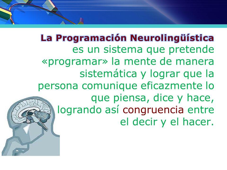 La Programación Neurolingüística es un sistema que pretende «programar» la mente de manera sistemática y lograr que la persona comunique eficazmente lo que piensa, dice y hace, logrando así congruencia entre el decir y el hacer.