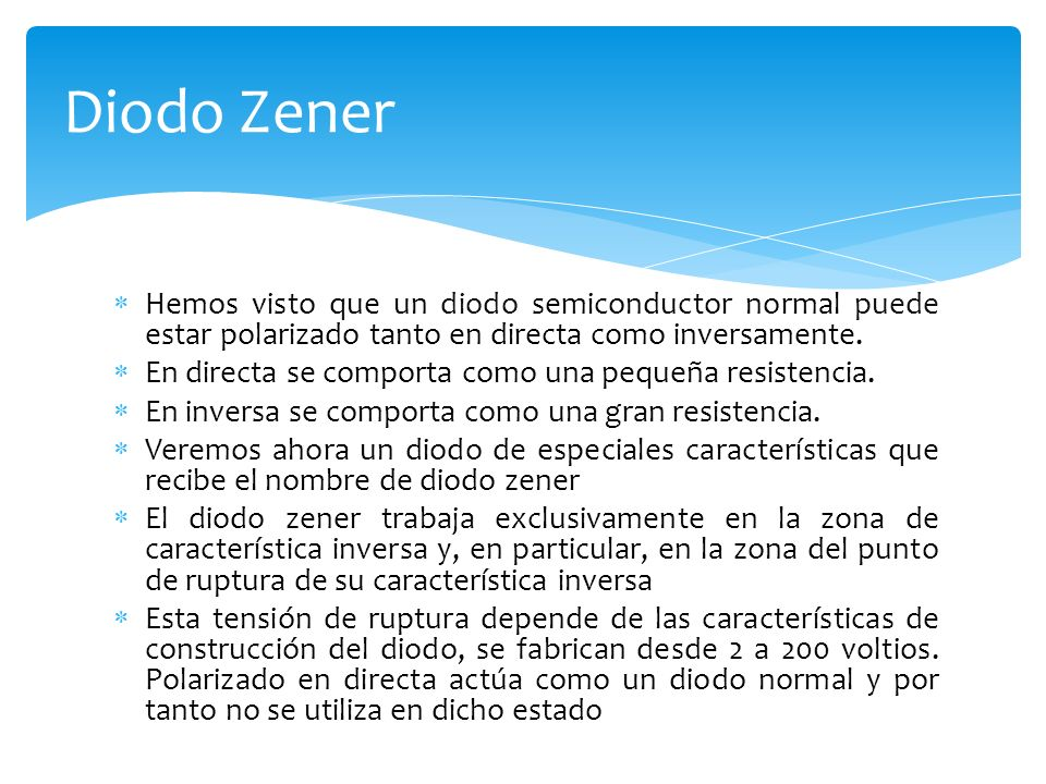 Diodo Zener Hemos visto que un diodo semiconductor normal puede estar polarizado tanto en directa como inversamente.