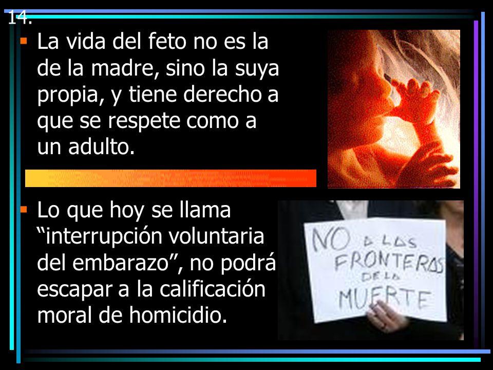 14. La vida del feto no es la de la madre, sino la suya propia, y tiene derecho a que se respete como a un adulto.