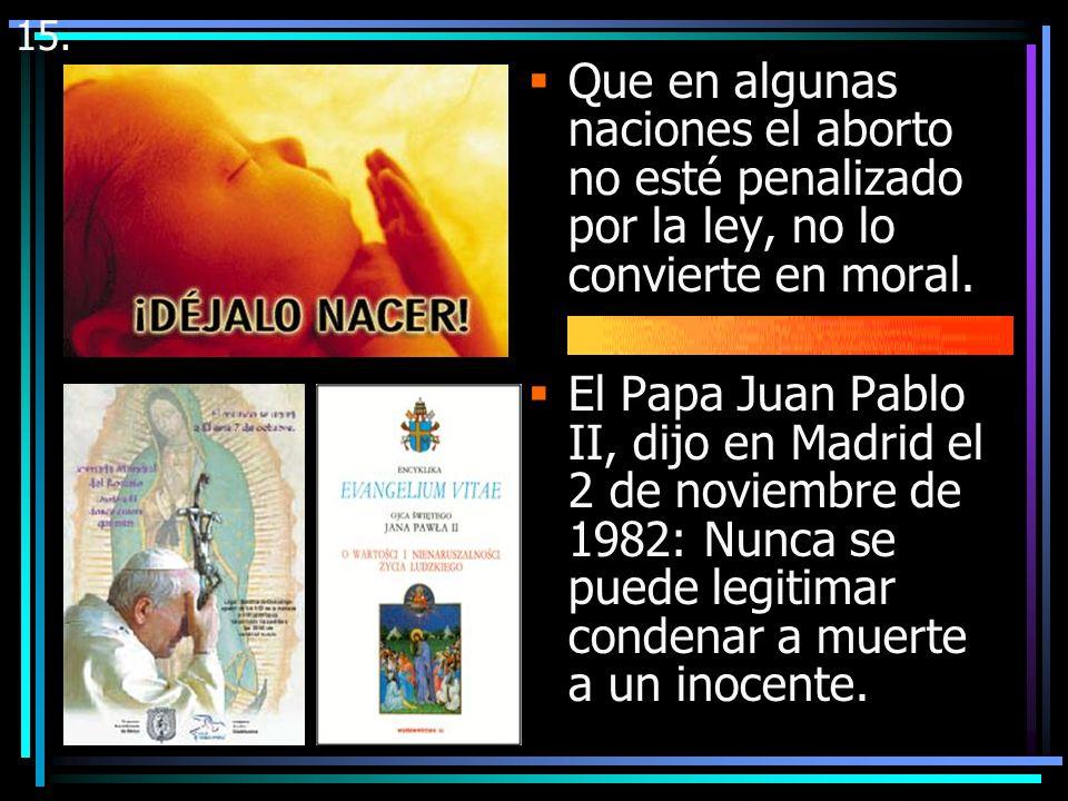 15. Que en algunas naciones el aborto no esté penalizado por la ley, no lo convierte en moral.