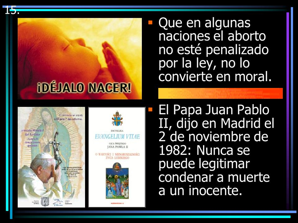 15.Que en algunas naciones el aborto no esté penalizado por la ley, no lo convierte en moral.