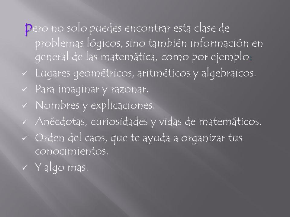 pero no solo puedes encontrar esta clase de problemas lógicos, sino también información en general de las matemática, como por ejemplo: