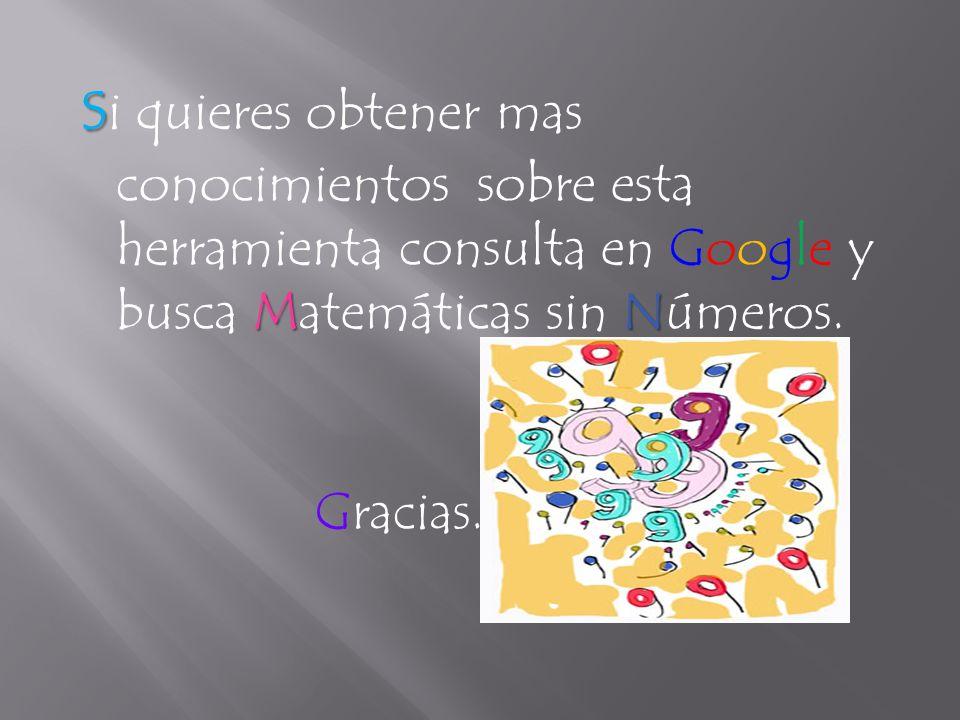 si quieres obtener mas conocimientos sobre esta herramienta consulta en Google y busca Matemáticas sin Números.