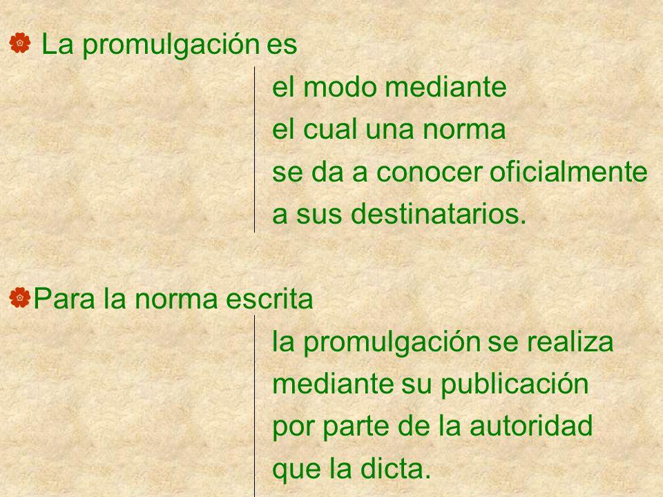 La promulgación es el modo mediante. el cual una norma. se da a conocer oficialmente. a sus destinatarios.