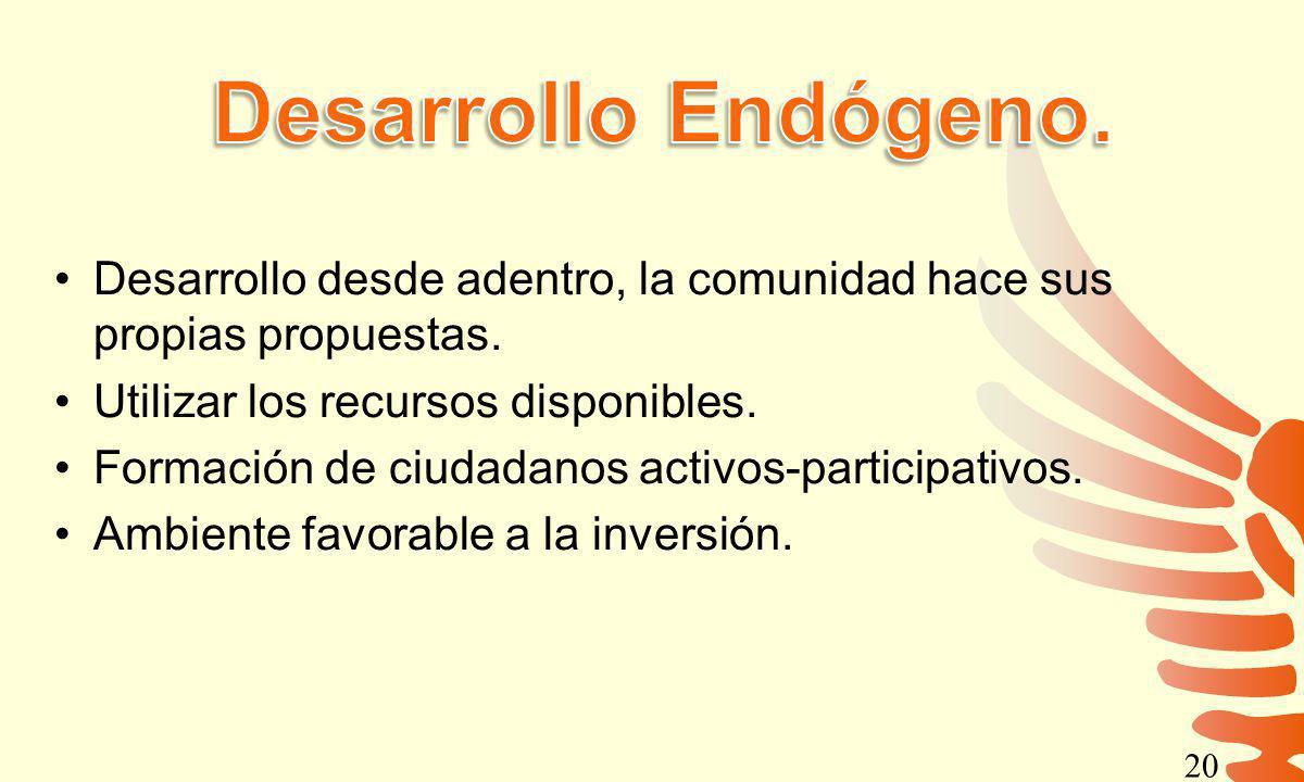 Desarrollo Endógeno. Desarrollo desde adentro, la comunidad hace sus propias propuestas. Utilizar los recursos disponibles.