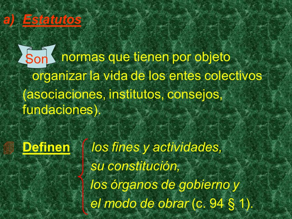 Estatutos normas que tienen por objeto. organizar la vida de los entes colectivos. (asociaciones, institutos, consejos, fundaciones).