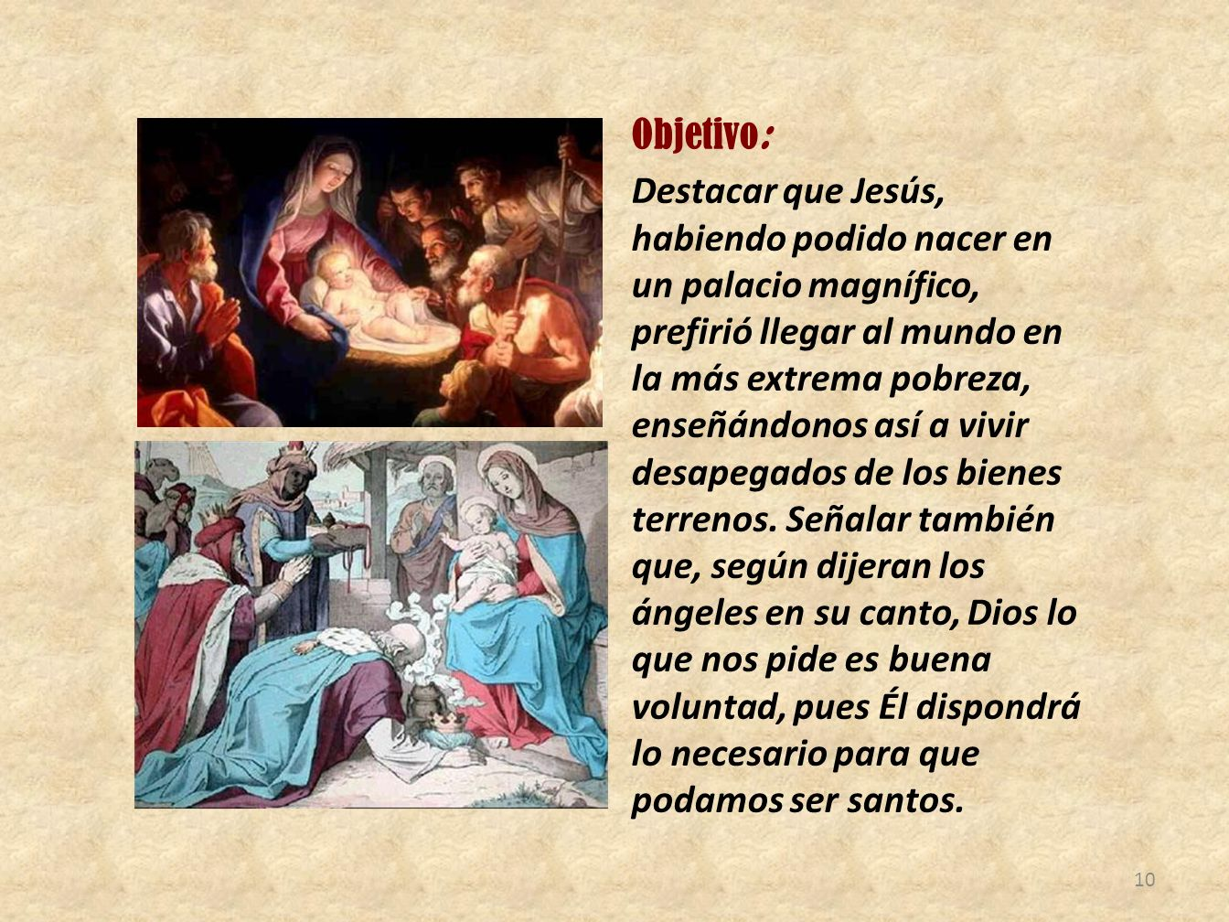 Objetivo: Destacar que Jesús, habiendo podido nacer en un palacio magnífico, prefirió llegar al mundo en la más extrema pobreza, enseñándonos así a vivir desapegados de los bienes terrenos.