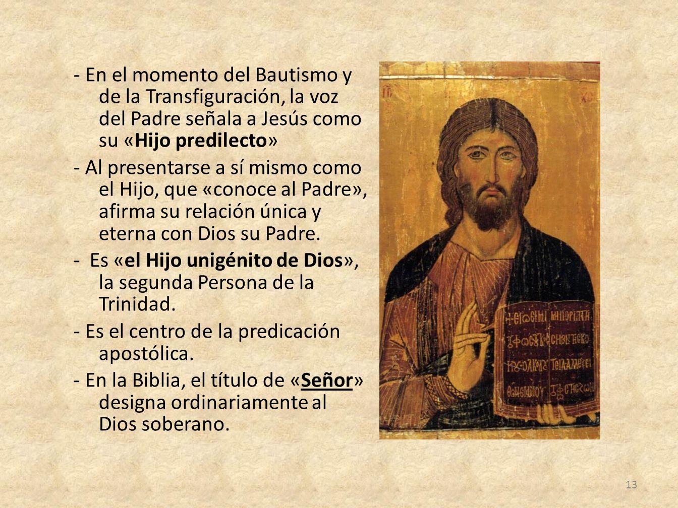 - En el momento del Bautismo y de la Transfiguración, la voz del Padre señala a Jesús como su «Hijo predilecto» - Al presentarse a sí mismo como el Hijo, que «conoce al Padre», afirma su relación única y eterna con Dios su Padre.