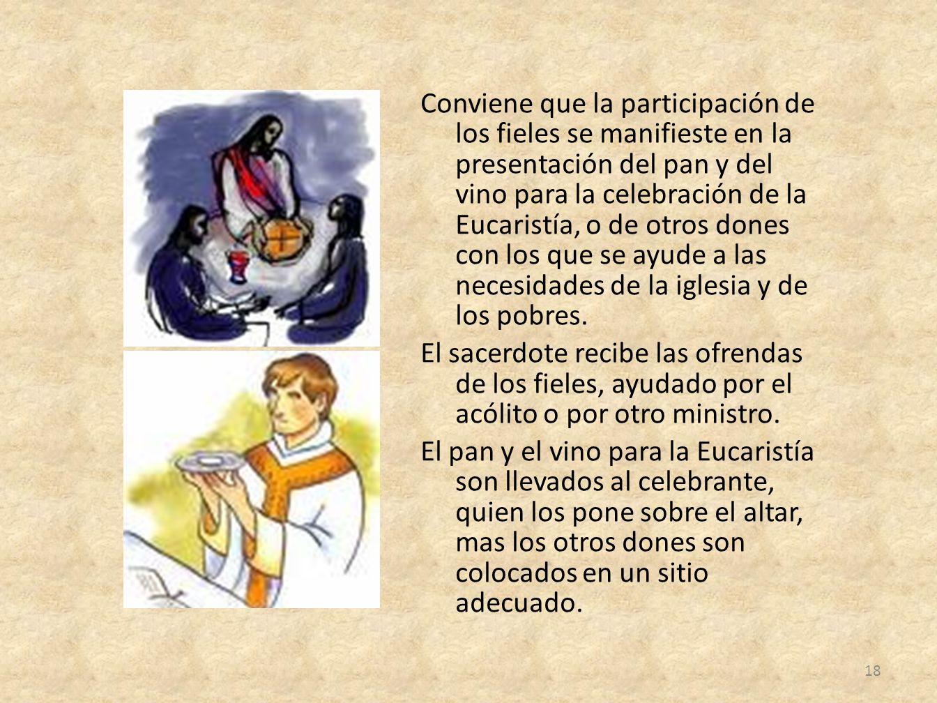 Conviene que la participación de los fieles se manifieste en la presentación del pan y del vino para la celebración de la Eucaristía, o de otros dones con los que se ayude a las necesidades de la iglesia y de los pobres.