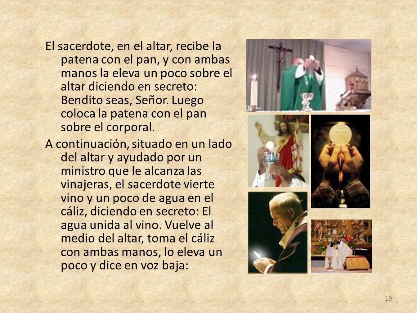 El sacerdote, en el altar, recibe la patena con el pan, y con ambas manos la eleva un poco sobre el altar diciendo en secreto: Bendito seas, Señor.