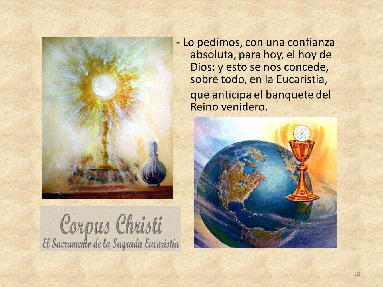 - Lo pedimos, con una confianza absoluta, para hoy, el hoy de Dios: y esto se nos concede, sobre todo, en la Eucaristía, que anticipa el banquete del Reino venidero.