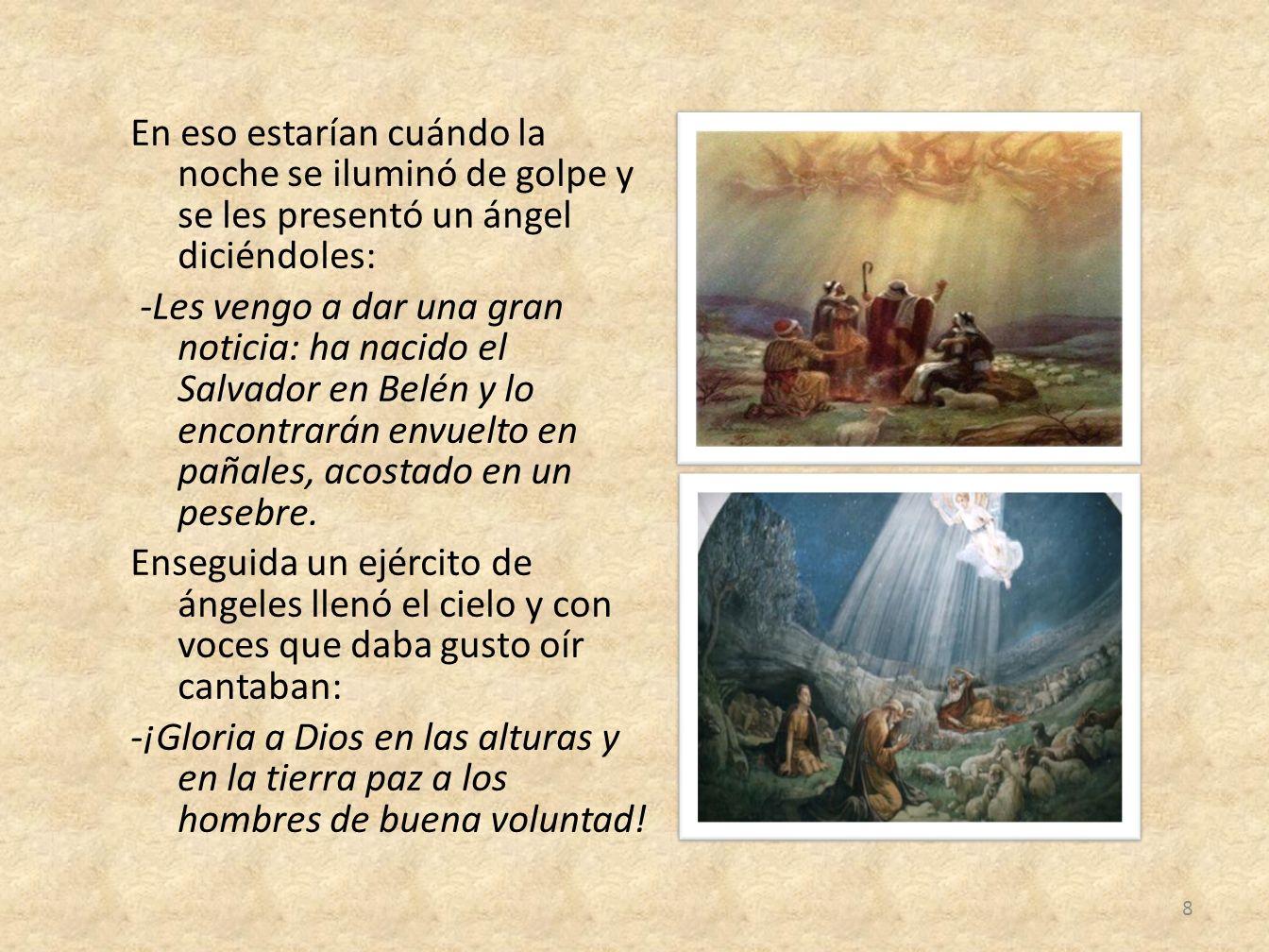 En eso estarían cuándo la noche se iluminó de golpe y se les presentó un ángel diciéndoles: -Les vengo a dar una gran noticia: ha nacido el Salvador en Belén y lo encontrarán envuelto en pañales, acostado en un pesebre.