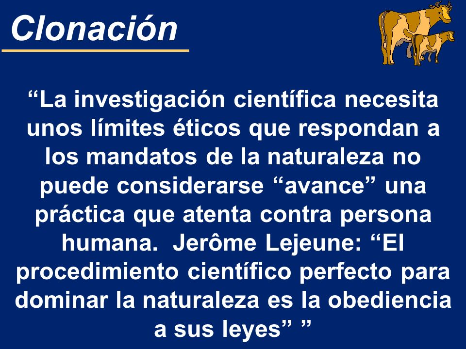 La investigación científica necesita unos límites éticos que respondan a los mandatos de la naturaleza no puede considerarse avance una práctica que atenta contra persona humana. Jerôme Lejeune: El procedimiento científico perfecto para dominar la naturaleza es la obediencia a sus leyes