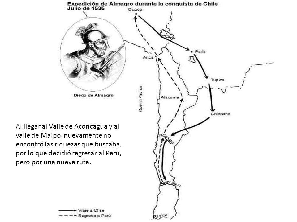 Al llegar al Valle de Aconcagua y al valle de Maipo, nuevamente no encontró las riquezas que buscaba, por lo que decidió regresar al Perú, pero por una nueva ruta.