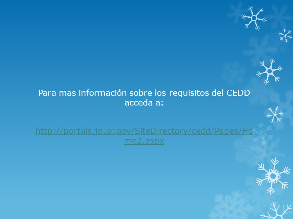 Para mas información sobre los requisitos del CEDD acceda a: http://portals.jp.pr.gov/SiteDirectory/cedd/Pages/Ho me2.aspx