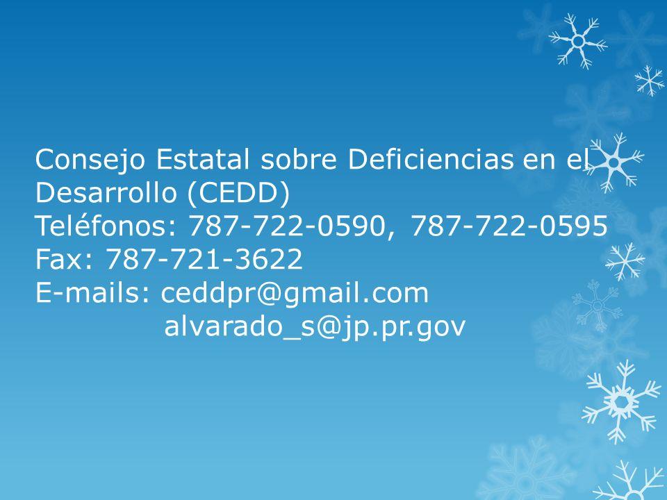 Consejo Estatal sobre Deficiencias en el Desarrollo (CEDD) Teléfonos: 787-722-0590, 787-722-0595 Fax: 787-721-3622 E-mails: ceddpr@gmail.com alvarado_s@jp.pr.gov