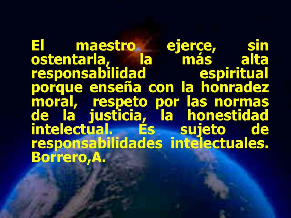 El maestro ejerce, sin ostentarla, la más alta responsabilidad espiritual porque enseña con la honradez moral, respeto por las normas de la justicia, la honestidad intelectual. Es sujeto de responsabilidades intelectuales. Borrero,A.