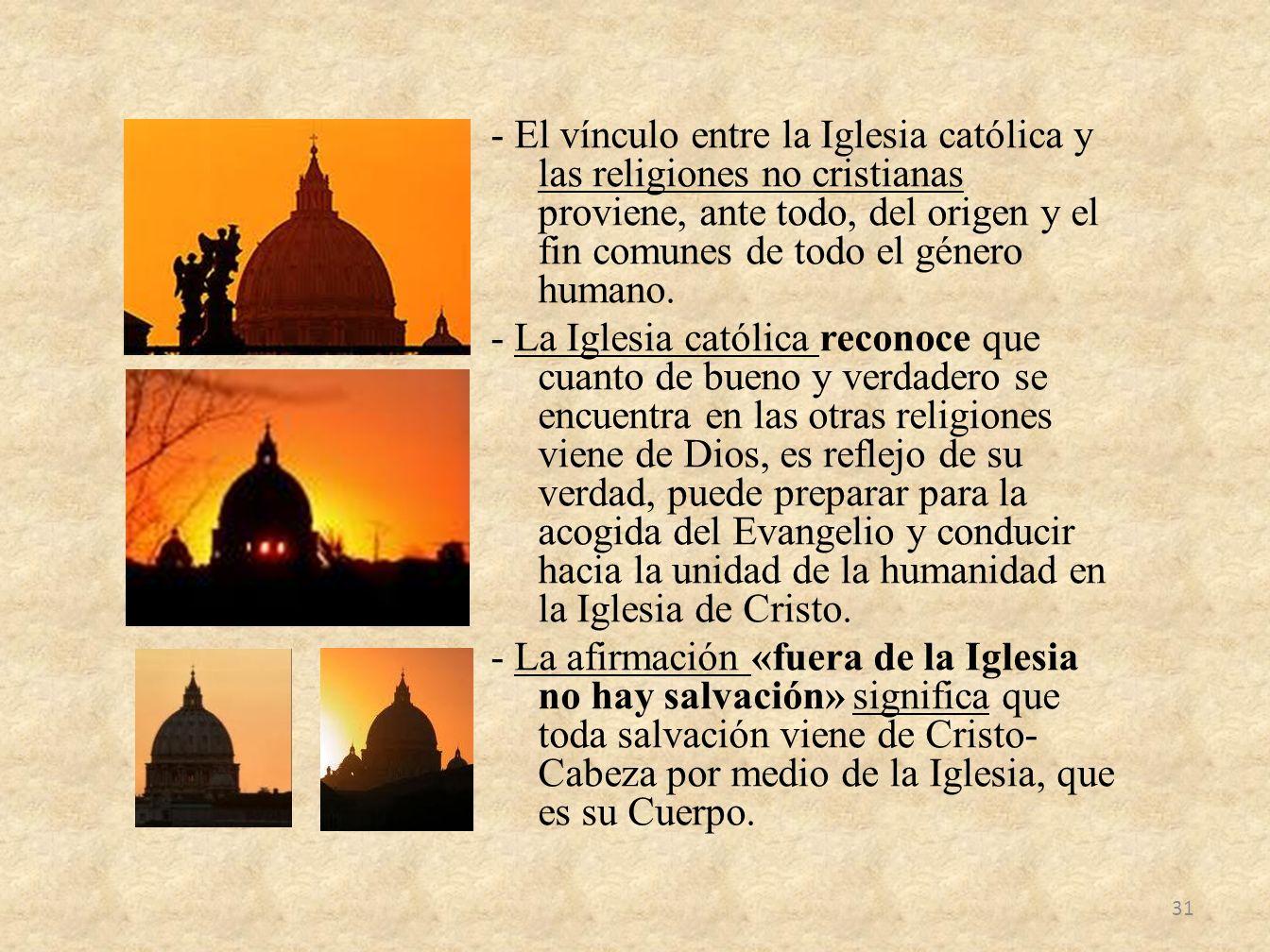 - El vínculo entre la Iglesia católica y las religiones no cristianas proviene, ante todo, del origen y el fin comunes de todo el género humano.