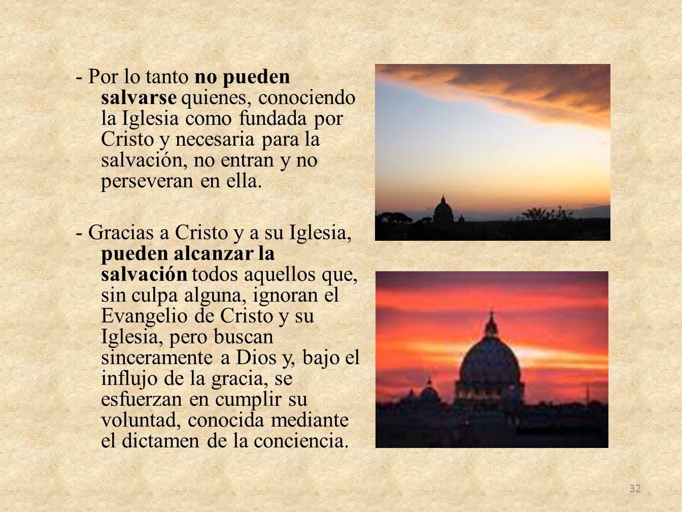 - Por lo tanto no pueden salvarse quienes, conociendo la Iglesia como fundada por Cristo y necesaria para la salvación, no entran y no perseveran en ella.