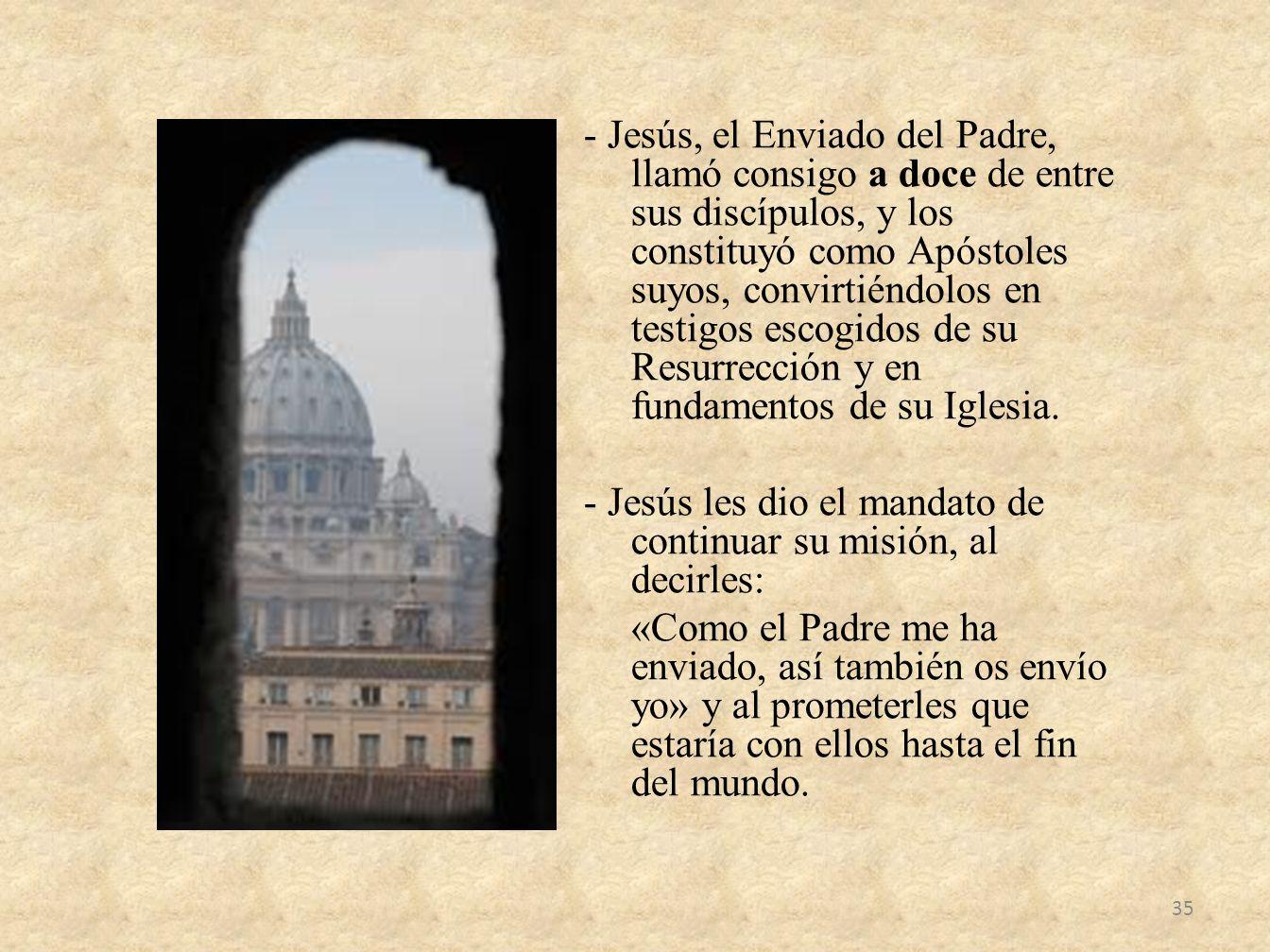 - Jesús, el Enviado del Padre, llamó consigo a doce de entre sus discípulos, y los constituyó como Apóstoles suyos, convirtiéndolos en testigos escogidos de su Resurrección y en fundamentos de su Iglesia.