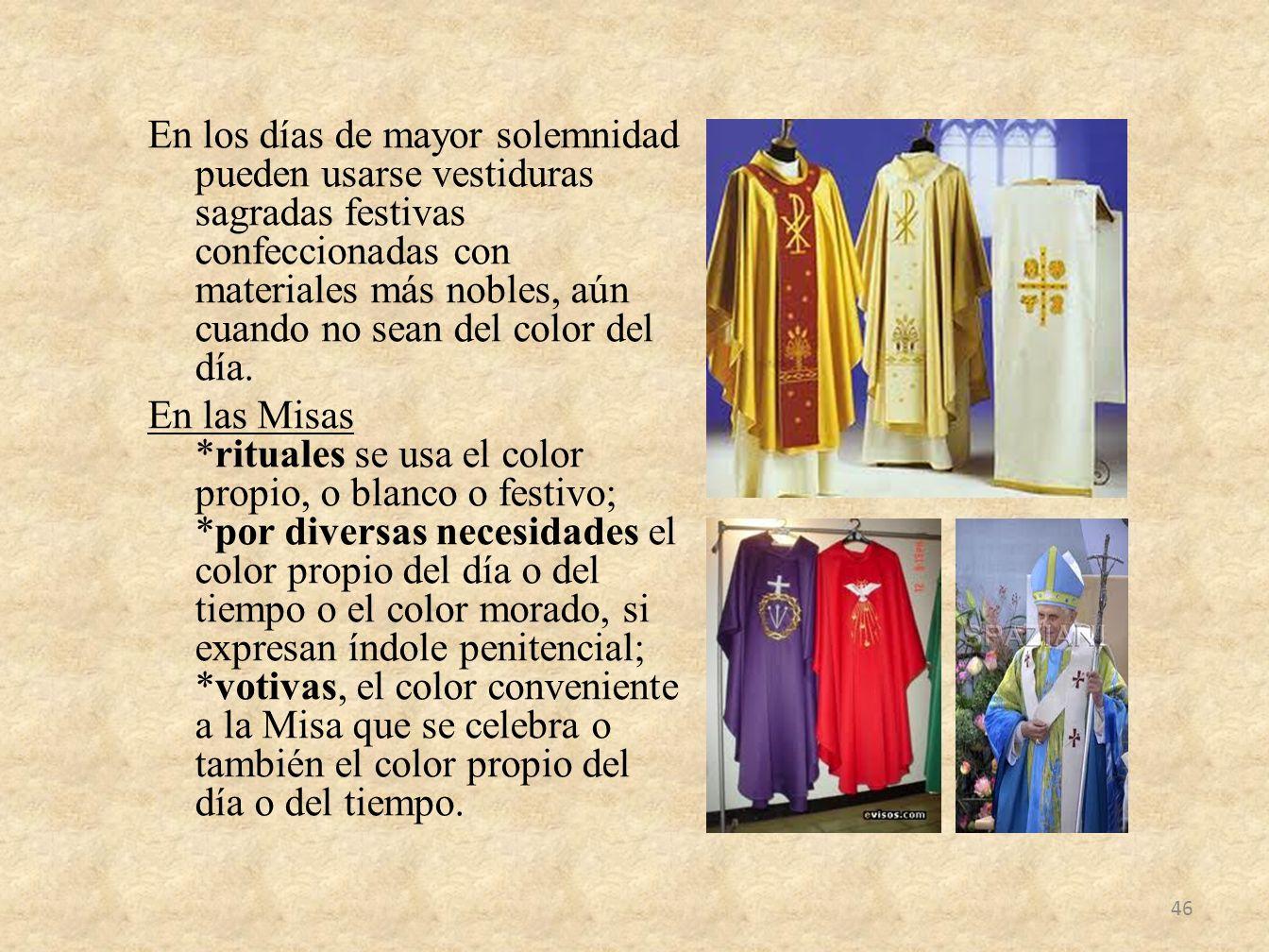 En los días de mayor solemnidad pueden usarse vestiduras sagradas festivas confeccionadas con materiales más nobles, aún cuando no sean del color del día.