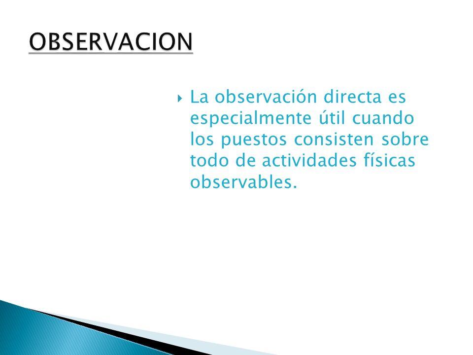 OBSERVACION La observación directa es especialmente útil cuando los puestos consisten sobre todo de actividades físicas observables.