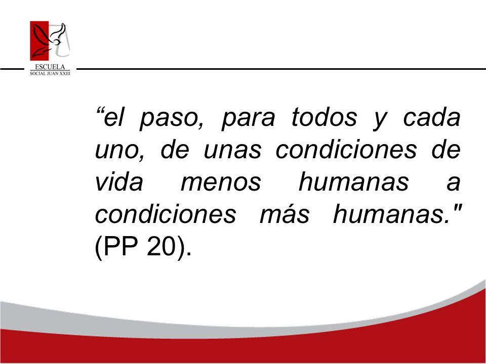 el paso, para todos y cada uno, de unas condiciones de vida menos humanas a condiciones más humanas. (PP 20).