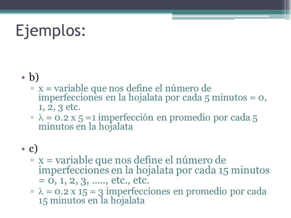 Ejemplos: b) x = variable que nos define el número de imperfecciones en la hojalata por cada 5 minutos = 0, 1, 2, 3 etc.