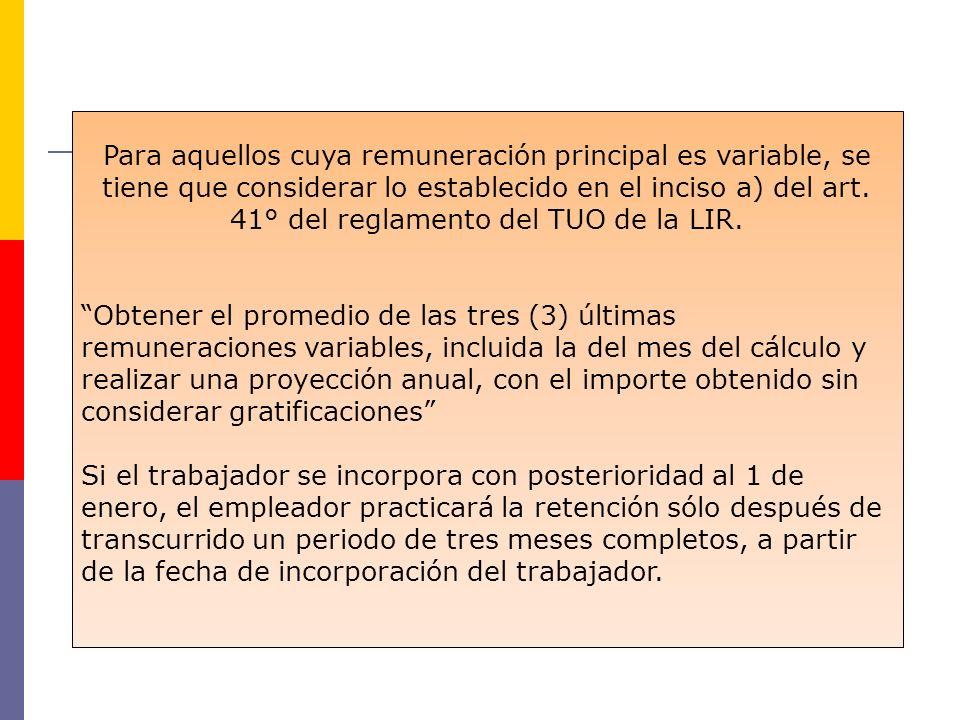 Para aquellos cuya remuneración principal es variable, se tiene que considerar lo establecido en el inciso a) del art. 41° del reglamento del TUO de la LIR.