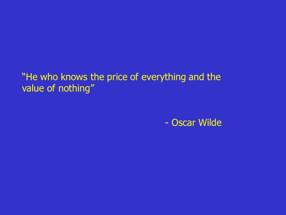 He who knows the price of everything and the value of nothing