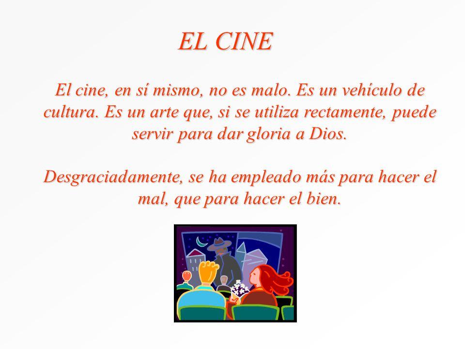 EL CINE El cine, en sí mismo, no es malo. Es un vehículo de cultura. Es un arte que, si se utiliza rectamente, puede servir para dar gloria a Dios.