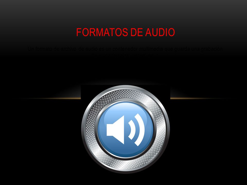 Formatos de Audio Un formato de archivo de audio es un contenedor multimedia que guarda una grabación de audio (música, voces, etc.).