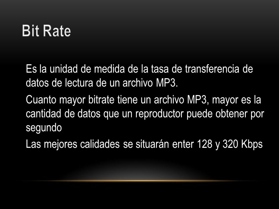 Bit Rate Es la unidad de medida de la tasa de transferencia de datos de lectura de un archivo MP3.