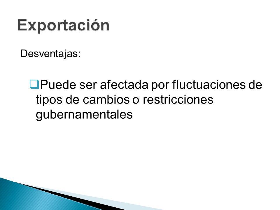 Exportación Desventajas: Puede ser afectada por fluctuaciones de tipos de cambios o restricciones gubernamentales.