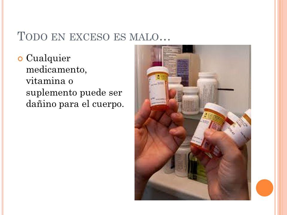 Todo en exceso es malo… Cualquier medicamento, vitamina o suplemento puede ser dañino para el cuerpo.