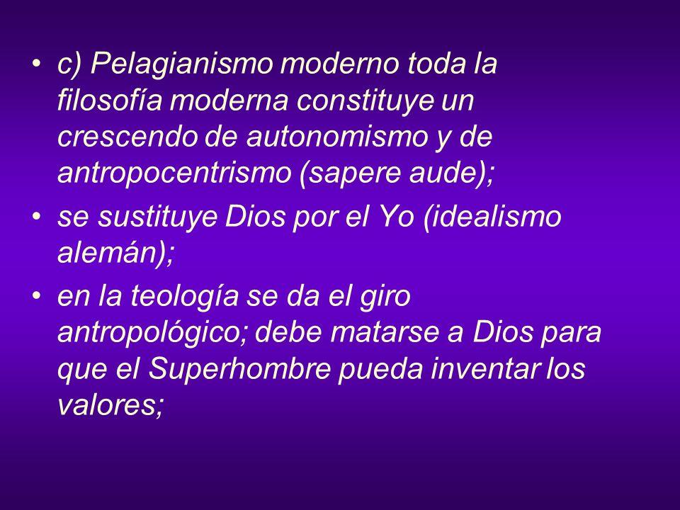 c) Pelagianismo moderno toda la filosofía moderna constituye un crescendo de autonomismo y de antropocentrismo (sapere aude);