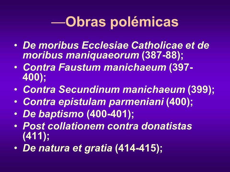 —Obras polémicas De moribus Ecclesiae Catholicae et de moribus maniquaeorum (387-88); Contra Faustum manichaeum (397-400);