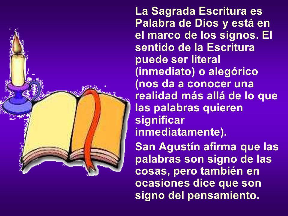 La Sagrada Escritura es Palabra de Dios y está en el marco de los signos. El sentido de la Escritura puede ser literal (inmediato) o alegórico (nos da a conocer una realidad más allá de lo que las palabras quieren significar inmediatamente).