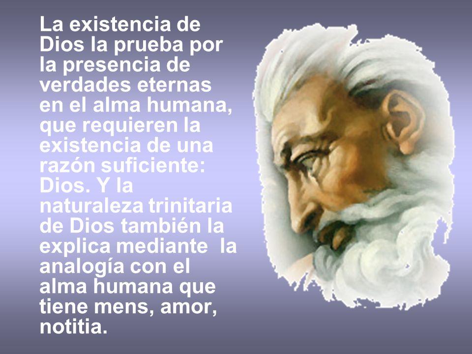 La existencia de Dios la prueba por la presencia de verdades eternas en el alma humana, que requieren la existencia de una razón suficiente: Dios.
