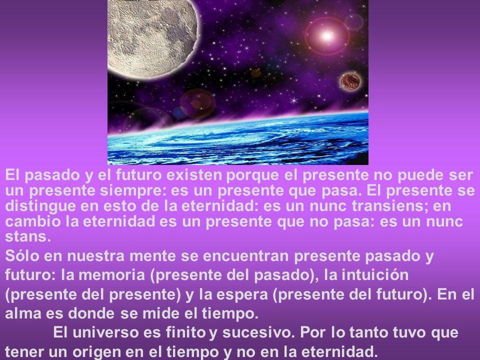 El pasado y el futuro existen porque el presente no puede ser un presente siempre: es un presente que pasa. El presente se distingue en esto de la eternidad: es un nunc transiens; en cambio la eternidad es un presente que no pasa: es un nunc stans.