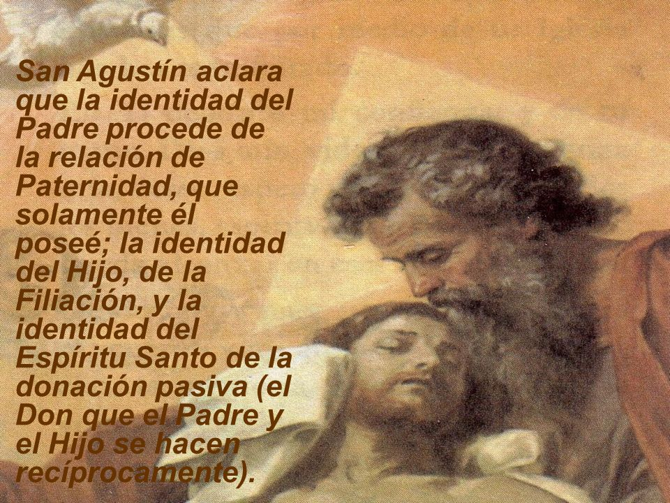 San Agustín aclara que la identidad del Padre procede de la relación de Paternidad, que solamente él poseé; la identidad del Hijo, de la Filiación, y la identidad del Espíritu Santo de la donación pasiva (el Don que el Padre y el Hijo se hacen recíprocamente).