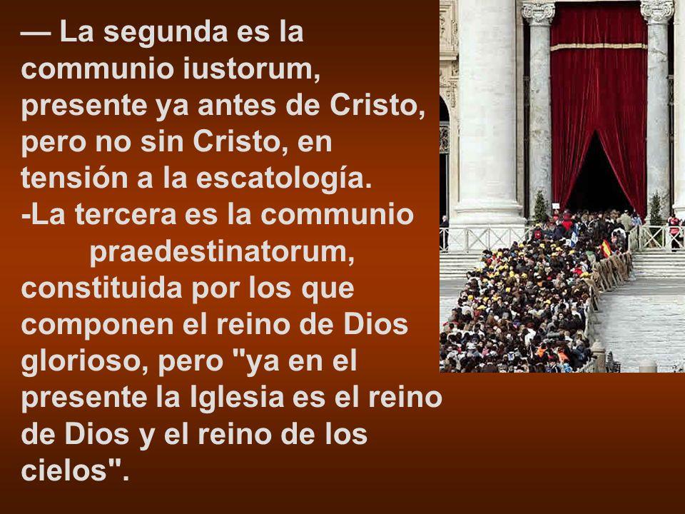 — La segunda es la communio iustorum, presente ya antes de Cristo, pero no sin Cristo, en tensión a la escatología.